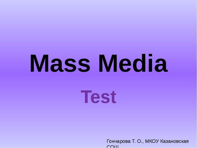 Mass Media Test Гончарова Т. О., МКОУ Казановская СОШ