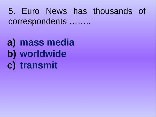 5. Euro News has thousands of correspondents …….. mass media worldwide transmit