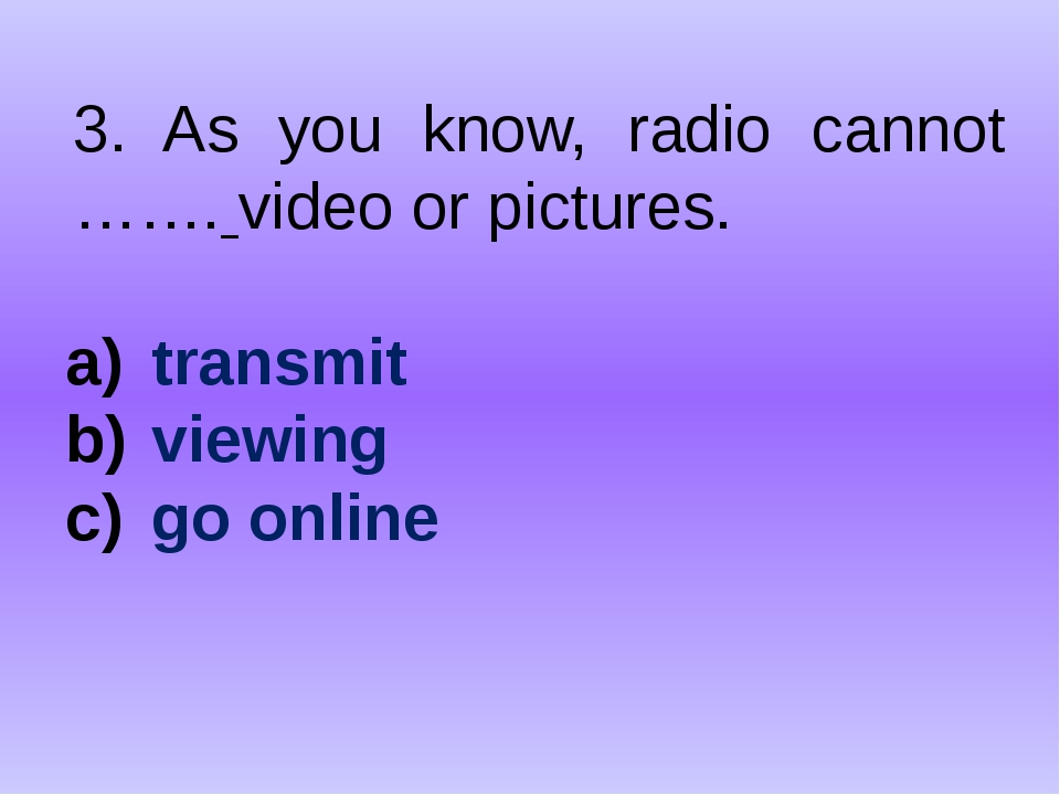 3. As you know, radio cannot ……. video or pictures. transmit viewing go online