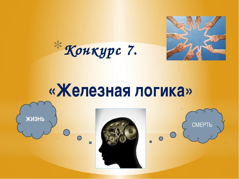Конкурс 7. «Железная логика» ЖИЗНЬ СМЕРТЬ