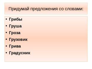Придумай предложения со словами: Грибы Груша Гроза Грузовик Грива Градусник