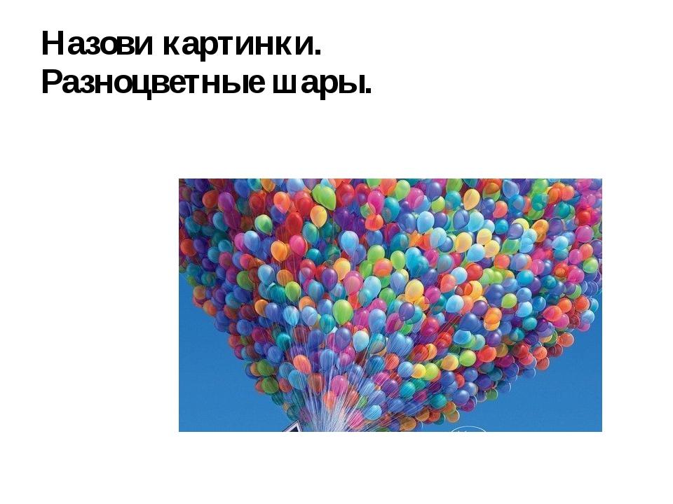 Назови картинки. Разноцветные шары.