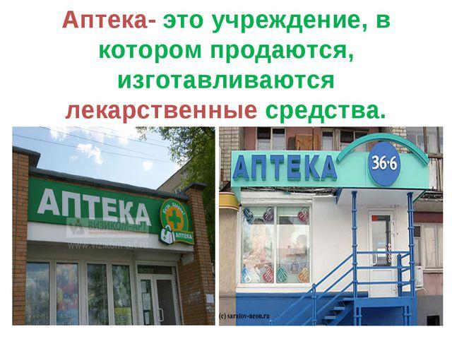 Аптека- это учреждение, в котором продаются, изготавливаются лекарственные ср...