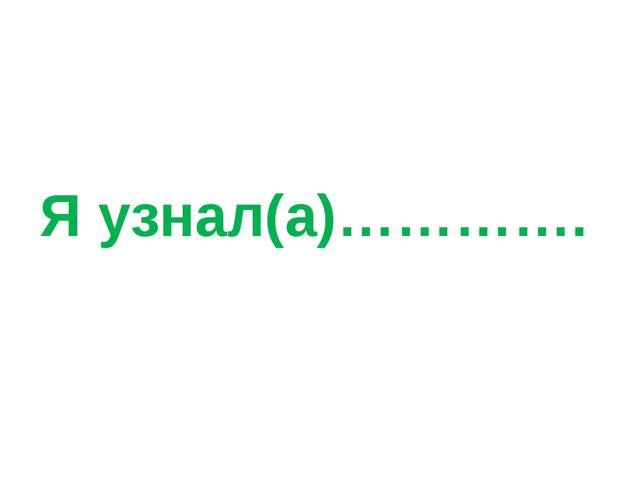 Я узнал(а)………….