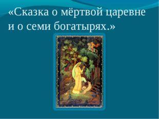 «Сказка о мёртвой царевне и о семи богатырях.»