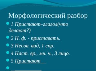 Морфологический разбор 1 Пристают–глагол(что делают?) 2 Н. ф. - приставать. 3