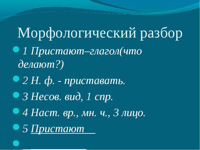 Морфологический разбор 1 Пристают–глагол(что делают?) 2 Н. ф. - приставать. 3...