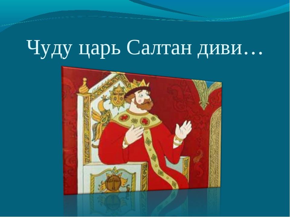 Чуду царь Салтан диви…
