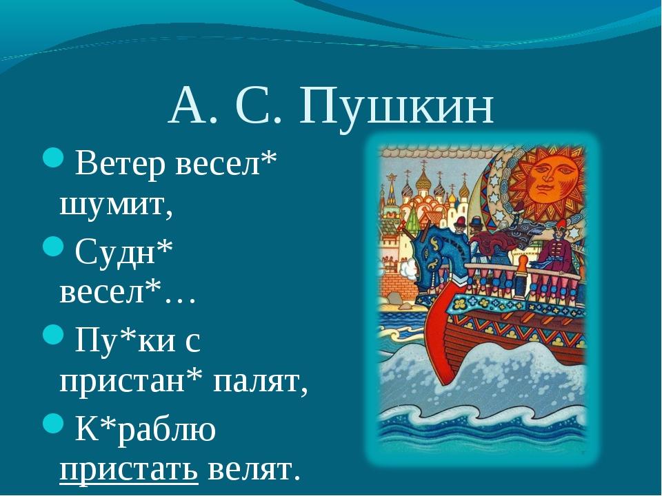 А. С. Пушкин Ветер весел* шумит, Судн* весел*… Пу*ки с пристан* палят, К*рабл...