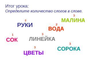 Итог урока: Определите количество слогов в слове. РУКИ 2 СОРОКА 3 ЦВЕТЫ МАЛИН