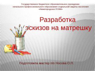 Разработка эскизов на матрешку Подготовила мастер п/о Носова О.П. Государстве