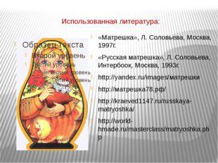 Использованная литература: «Матрешка», Л. Соловьева, Москва, 1997г. «Русская