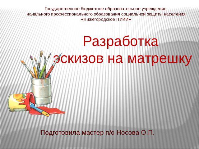 Разработка эскизов на матрешку Подготовила мастер п/о Носова О.П. Государстве...