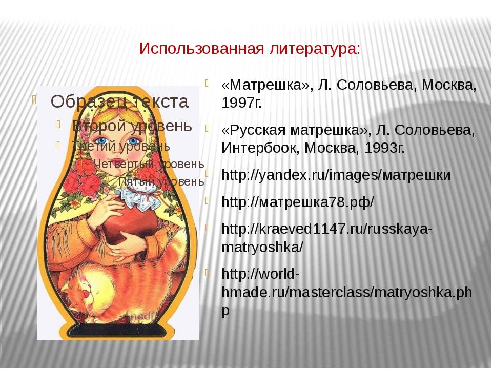 Использованная литература: «Матрешка», Л. Соловьева, Москва, 1997г. «Русская...
