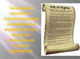 Такая форма правления – получила название парламентской монархии (то есть мон