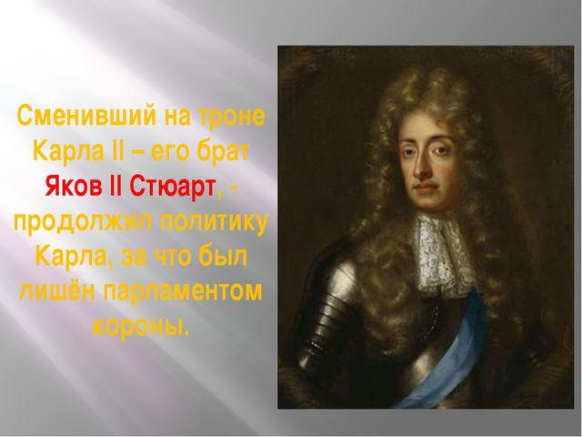 Сменивший на троне Карла II – его брат Яков II Стюарт, - продолжил политику К...