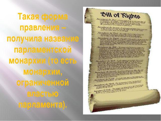 Такая форма правления – получила название парламентской монархии (то есть мон...