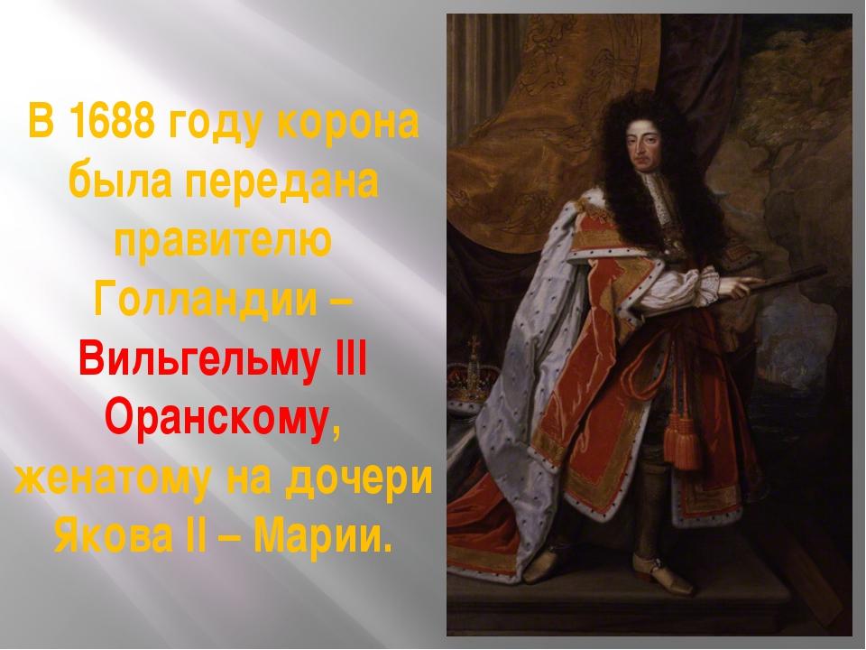 В 1688 году корона была передана правителю Голландии – Вильгельму III Оранско...
