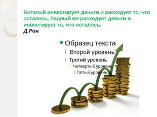 Богатый инвестирует деньги и расходует то, что осталось, бедный же расходует