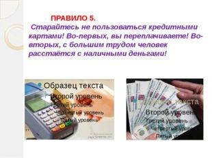 ПРАВИЛО 5. Старайтесь не пользоваться кредитными картами! Во-первых, вы пе