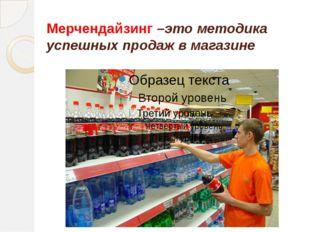 Мерчендайзинг –это методика успешных продаж в магазине