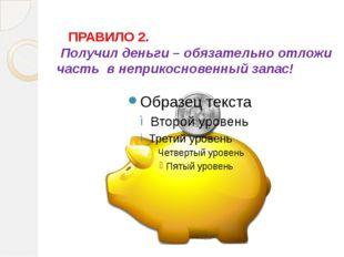ПРАВИЛО 2. Получил деньги – обязательно отложи часть в неприкосновенный зап