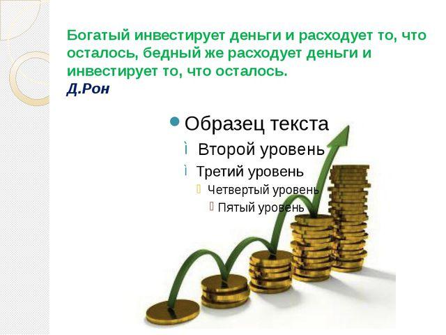 Богатый инвестирует деньги и расходует то, что осталось, бедный же расходует...