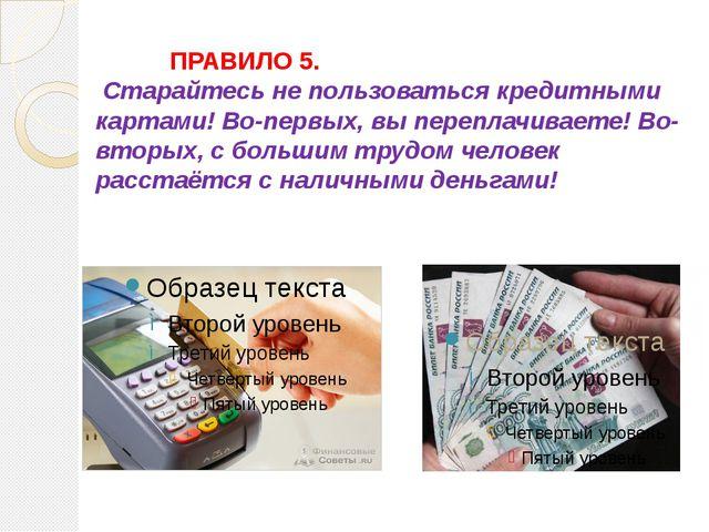 ПРАВИЛО 5. Старайтесь не пользоваться кредитными картами! Во-первых, вы пе...