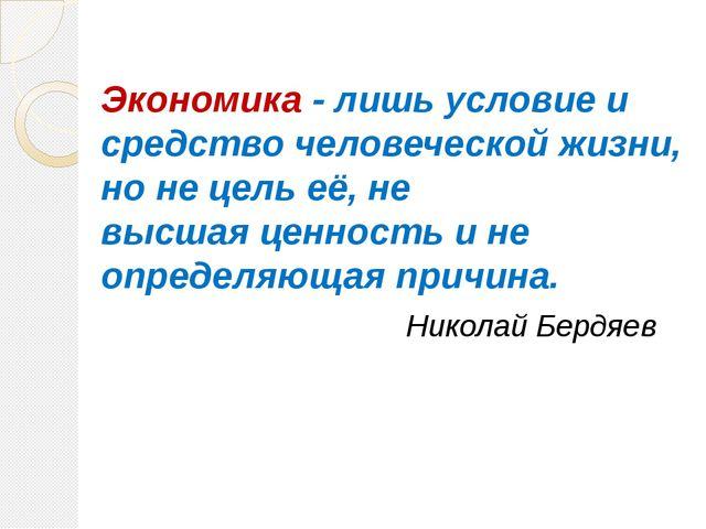 Экономика - лишь условие и средство человеческойжизни, но нецельеё, не выс...