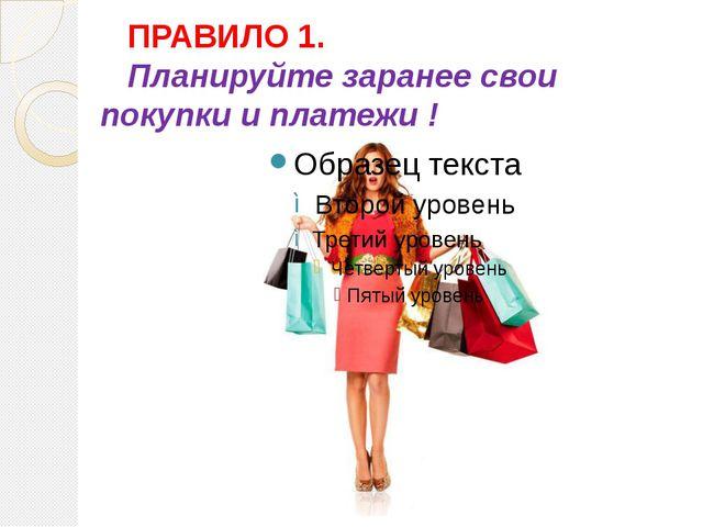 ПРАВИЛО 1. Планируйте заранее свои покупки и платежи !