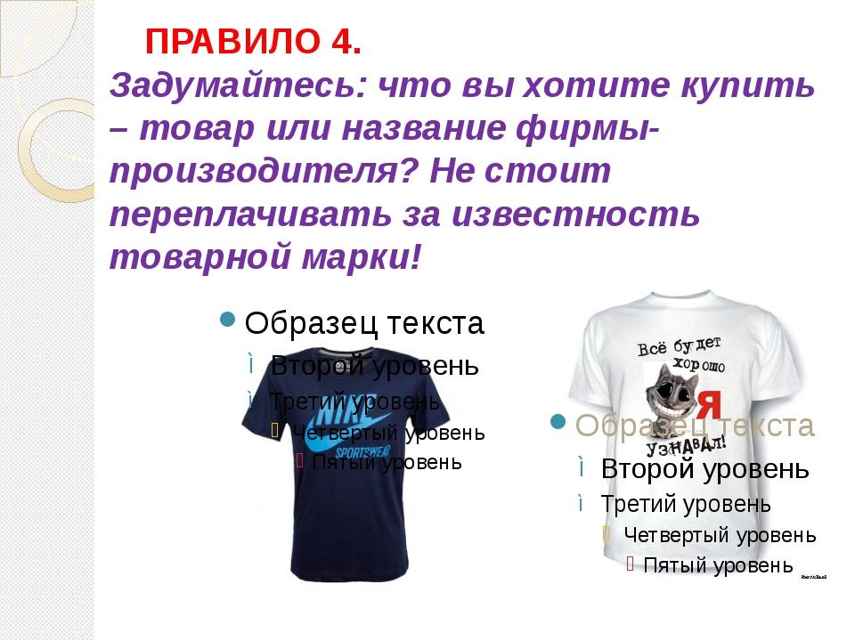 ПРАВИЛО 4. Задумайтесь: что вы хотите купить – товар или название фирмы-пр...