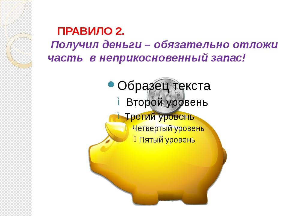 ПРАВИЛО 2. Получил деньги – обязательно отложи часть в неприкосновенный зап...
