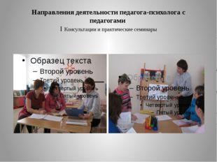 Направления деятельности педагога-психолога с педагогами I Консультации и пра