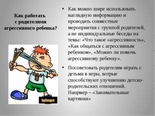 Как работать с родителями агрессивного ребенка? Как можно шире использовать н