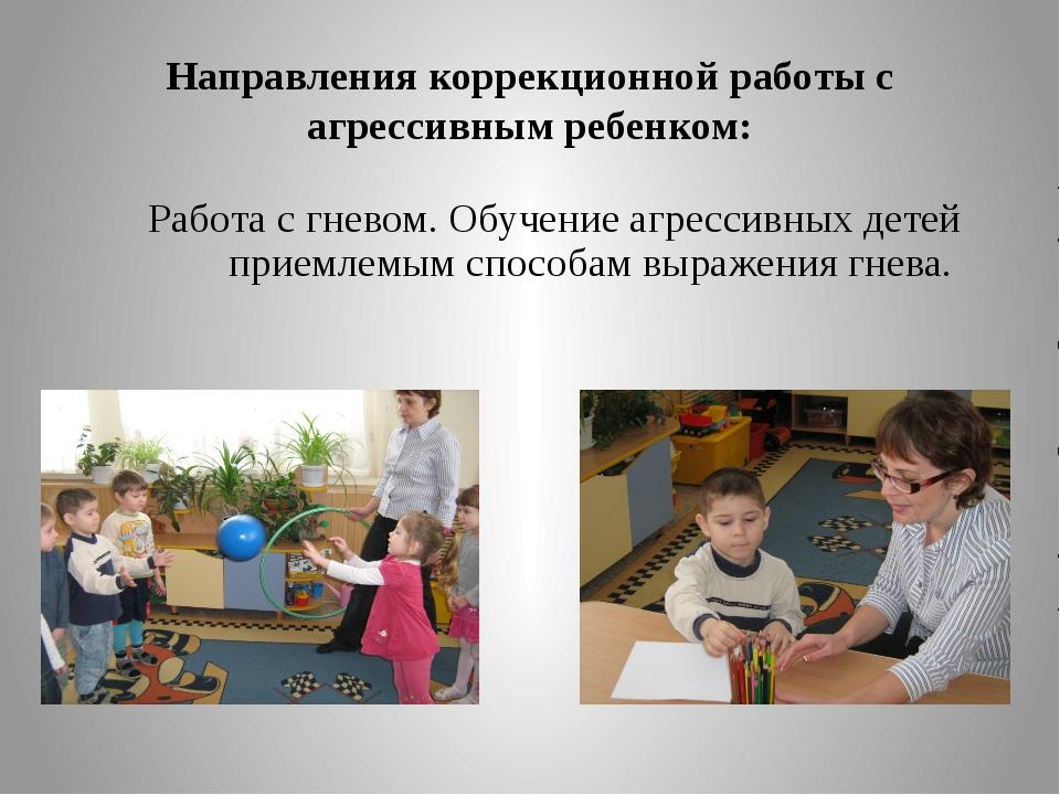 Направления коррекционной работы с агрессивным ребенком: Работа с гневом. Обу...