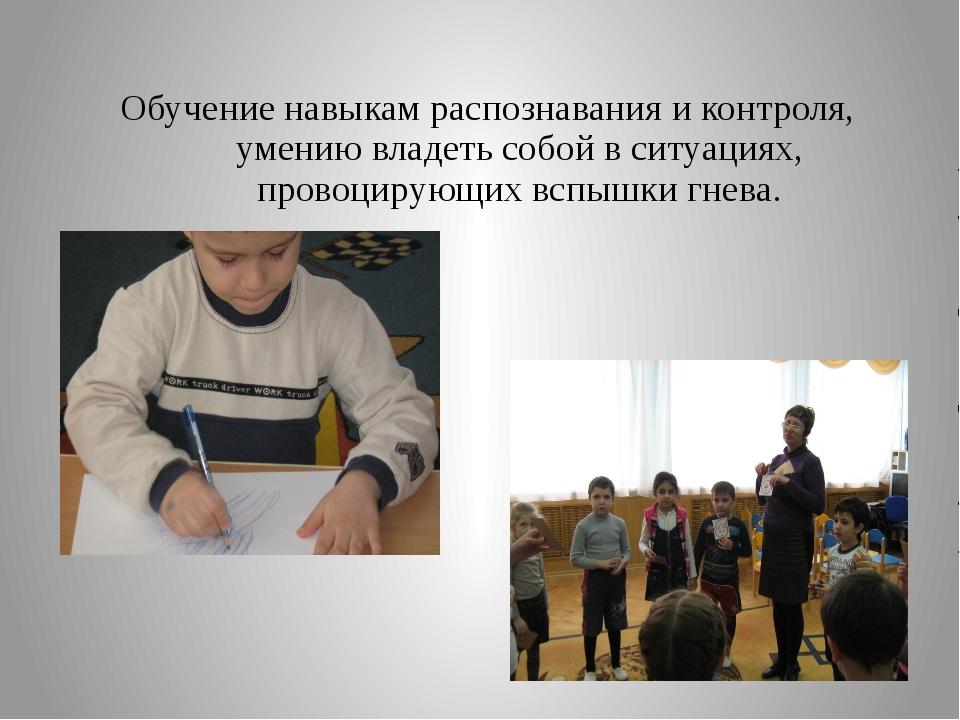 Обучение навыкам распознавания и контроля, умению владеть собой в ситуациях,...