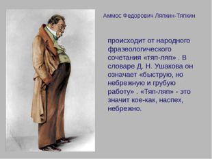 Аммос Федорович Ляпкин-Тяпкин происходит от народного фразеологического сочет