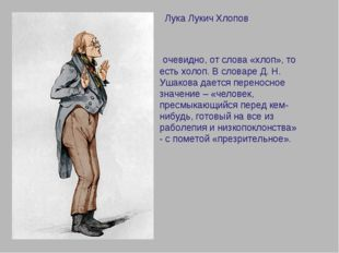 Лука Лукич Хлопов очевидно, от слова «хлоп», то есть холоп. В словаре Д. Н.