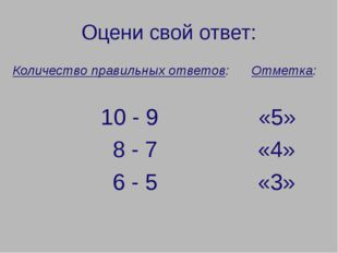 Оцени свой ответ: Количество правильных ответов: Отметка: 10 - 9 «5» 8 - 7 «4