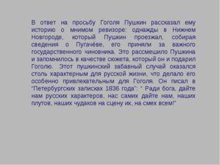 В ответ на просьбу Гоголя Пушкин рассказал ему историю о мнимом ревизоре: одн