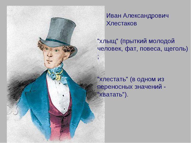 """Иван Александрович Хлестаков """"хлыщ"""" (прыткий молодой человек, фат, повеса, ще..."""