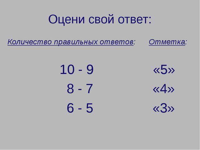 Оцени свой ответ: Количество правильных ответов: Отметка: 10 - 9 «5» 8 - 7 «4...