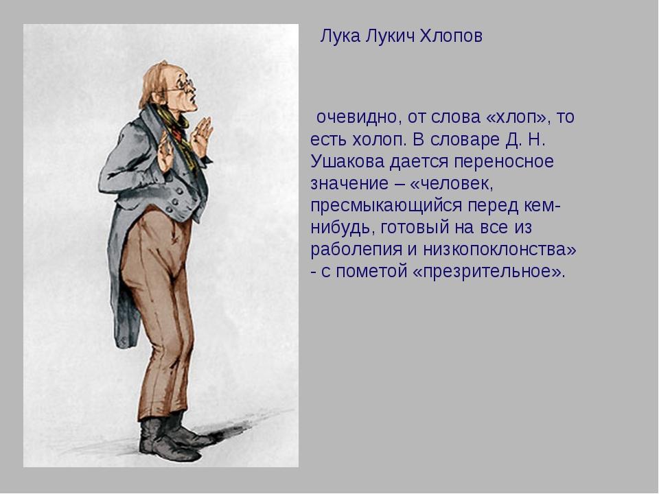 Лука Лукич Хлопов очевидно, от слова «хлоп», то есть холоп. В словаре Д. Н....