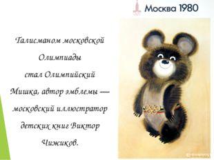 Талисманом московской Олимпиады сталОлимпийский Мишка, автор эмблемы— моско