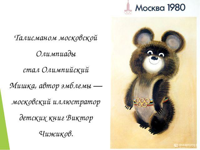 Талисманом московской Олимпиады сталОлимпийский Мишка, автор эмблемы— моско...