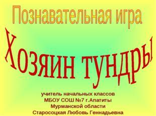 учитель начальных классов МБОУ СОШ №7 г.Апатиты Мурманской области Старосоцка