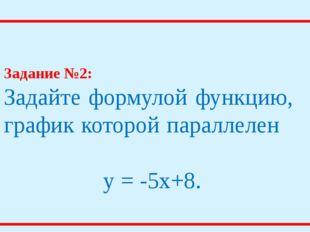 Задание №2: Задайте формулой функцию, график которой параллелен y = -5x+8.