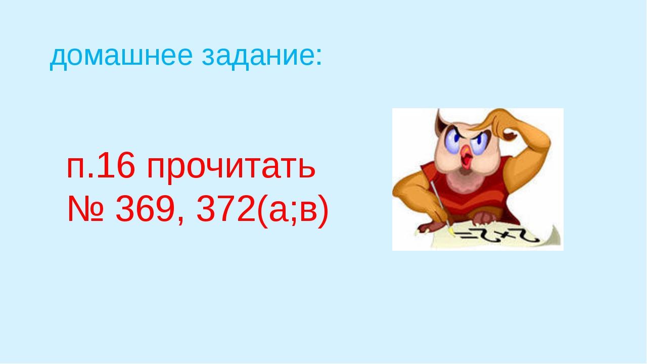 домашнее задание: п.16 прочитать № 369, 372(а;в)