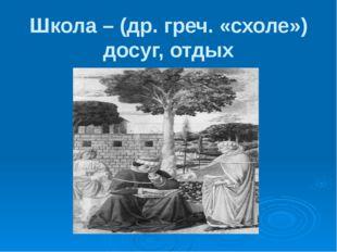 Школа – (др. греч. «схоле») досуг, отдых