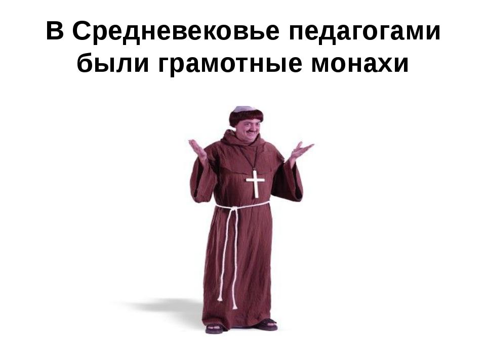 В Средневековье педагогами были грамотные монахи